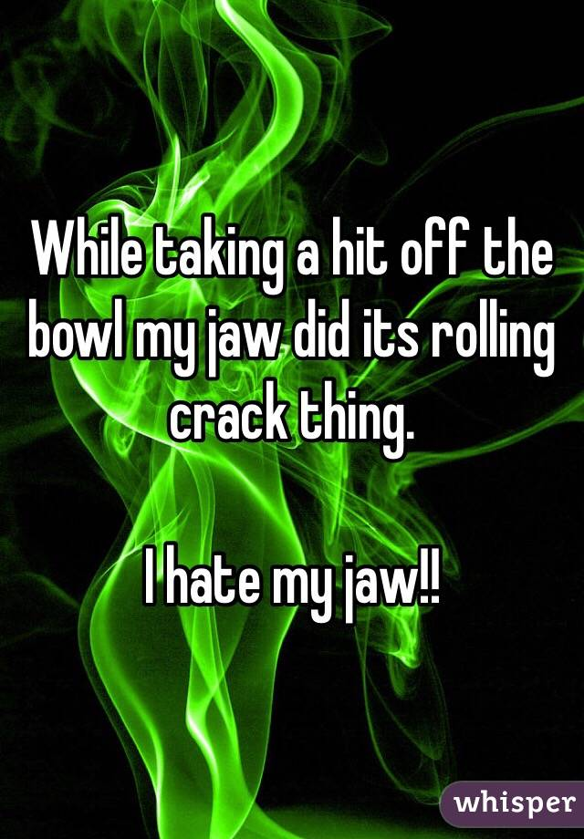 While taking a hit off the bowl my jaw did its rolling crack thing.   I hate my jaw!!