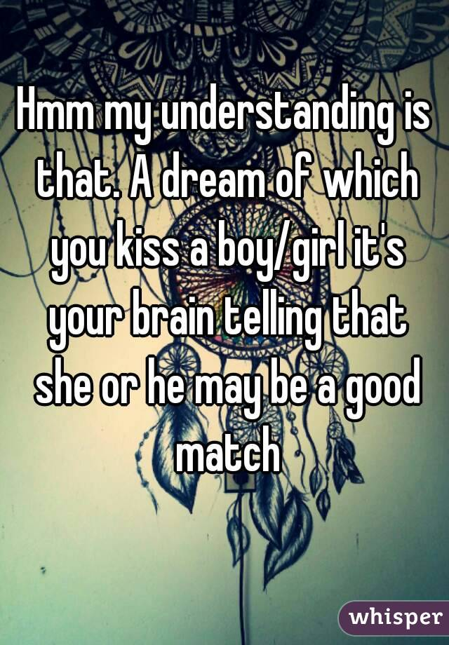 Hmm my understanding is that. A dream of which you kiss a boy/girl it's your brain telling that she or he may be a good match