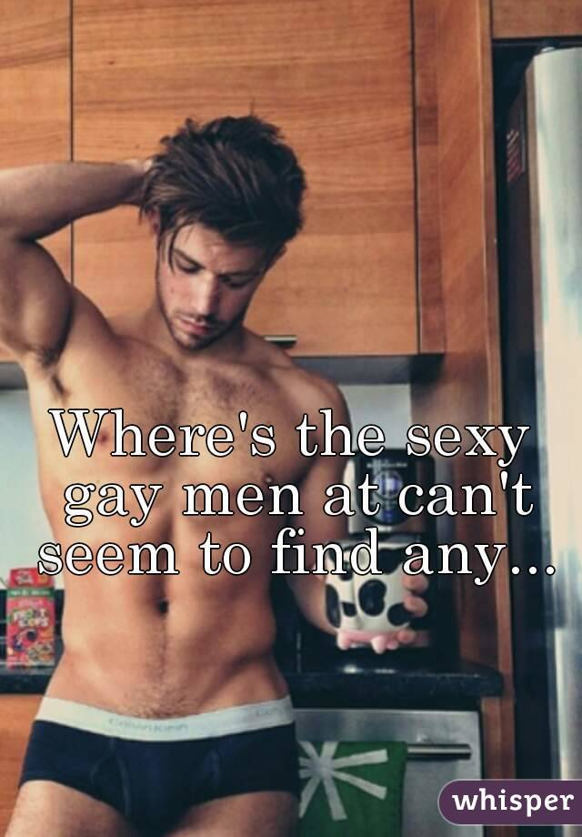 Wheres The Sexy Gay Men At Cant Seem To Find Any