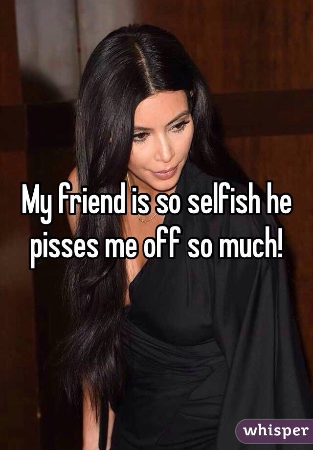 My friend is so selfish he pisses me off so much!