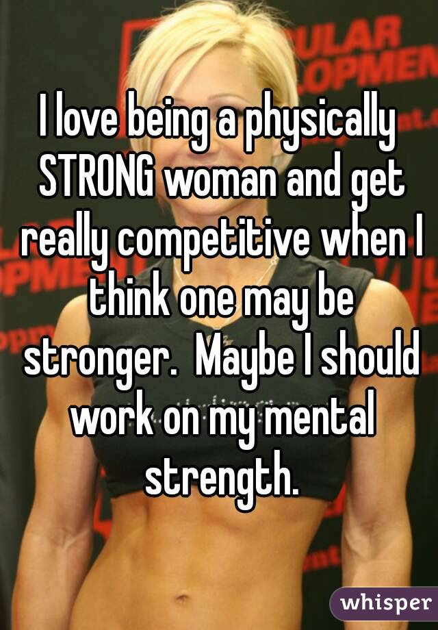 I love being a physically STRONG woman and get really competitive when I think one may be stronger.  Maybe I should work on my mental strength.