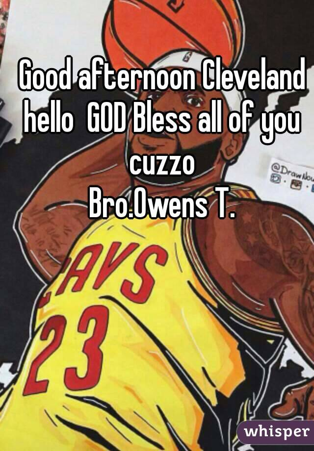 Good afternoon Cleveland hello  GOD Bless all of you  cuzzo  Bro.Owens T.