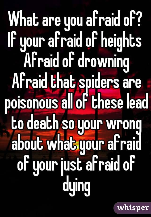 What are you afraid of? If your afraid of heights  Afraid of drowning Afraid that spiders are poisonous all of these lead to death so your wrong about what your afraid of your just afraid of dying
