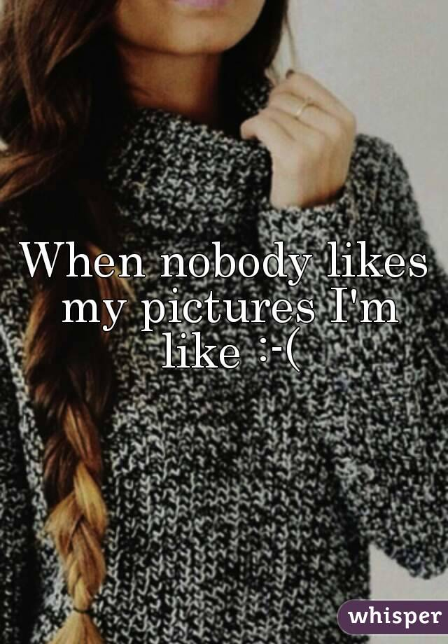 When nobody likes my pictures I'm like :-(