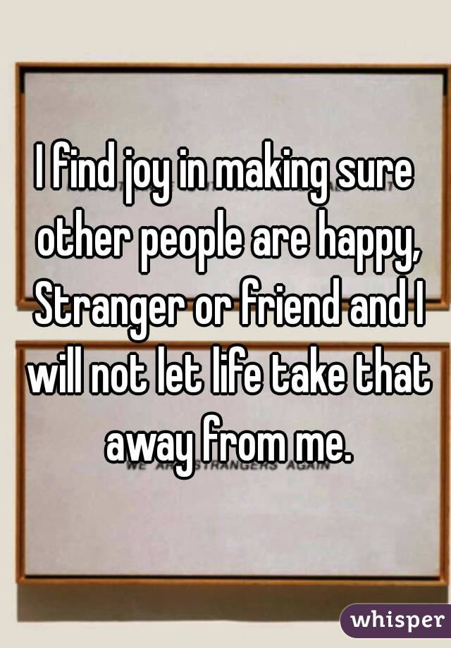 I find joy in making sure other people are happy, Stranger or friend and I will not let life take that away from me.