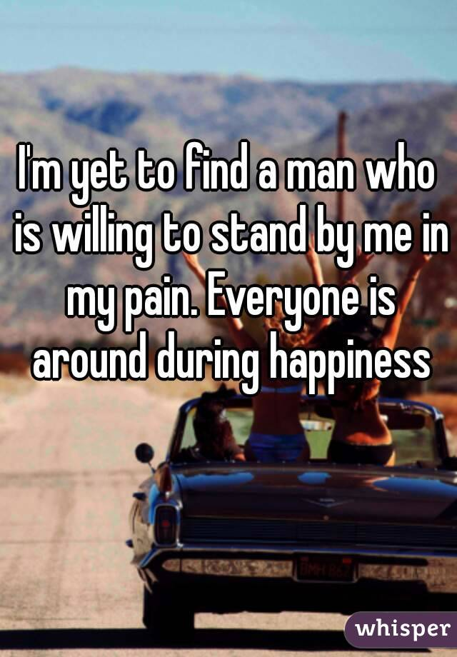 I'm yet to find a man who is willing to stand by me in my pain. Everyone is around during happiness