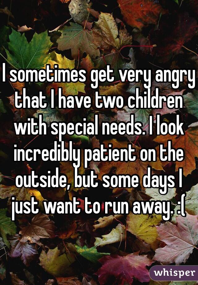 I sometimes get very angry that I have two children with special needs. I look incredibly patient on the outside, but some days I just want to run away. :(