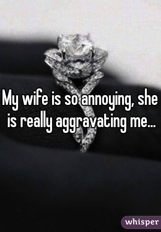 My wife is so annoying, she is really aggravating me...