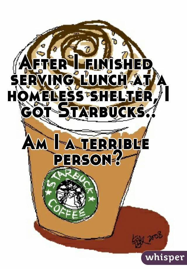 After I finished serving lunch at a homeless shelter, I got Starbucks..  Am I a terrible person?