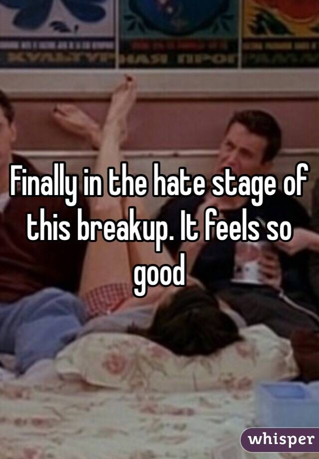 Finally in the hate stage of this breakup. It feels so good