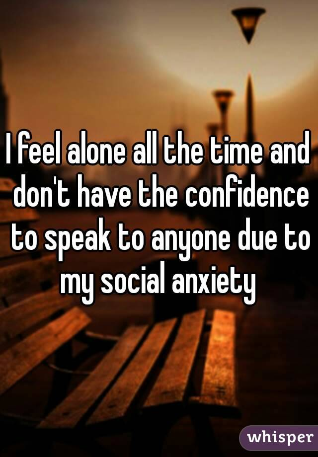 I feel alone all the time and don't have the confidence to speak to anyone due to my social anxiety