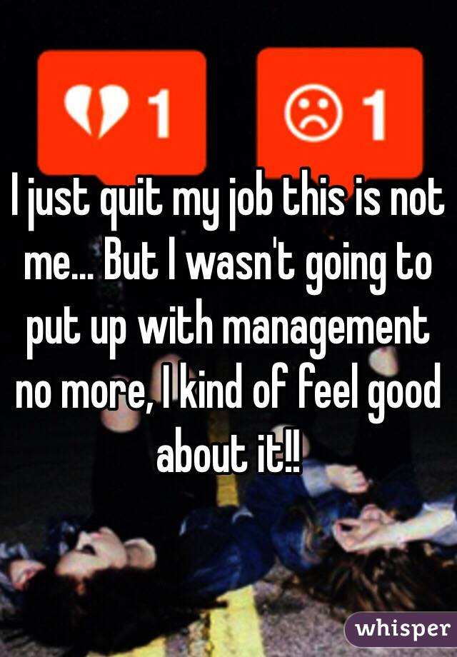 I just quit my job this is not me... But I wasn't going to put up with management no more, I kind of feel good about it!!