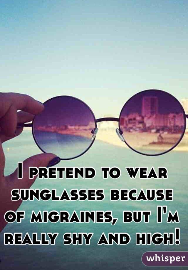 I pretend to wear sunglasses because of migraines, but I'm really shy and high!