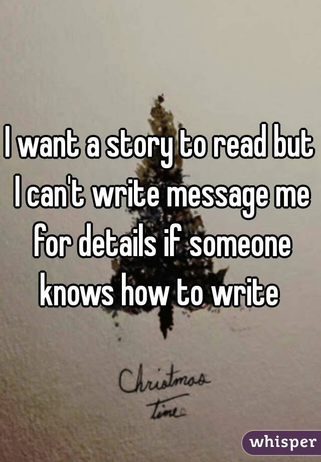 I want a story to read but I can't write message me for details if someone knows how to write