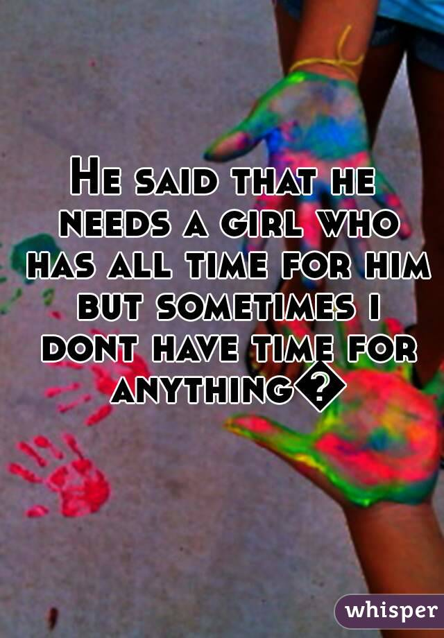 He said that he needs a girl who has all time for him but sometimes i dont have time for anything😢