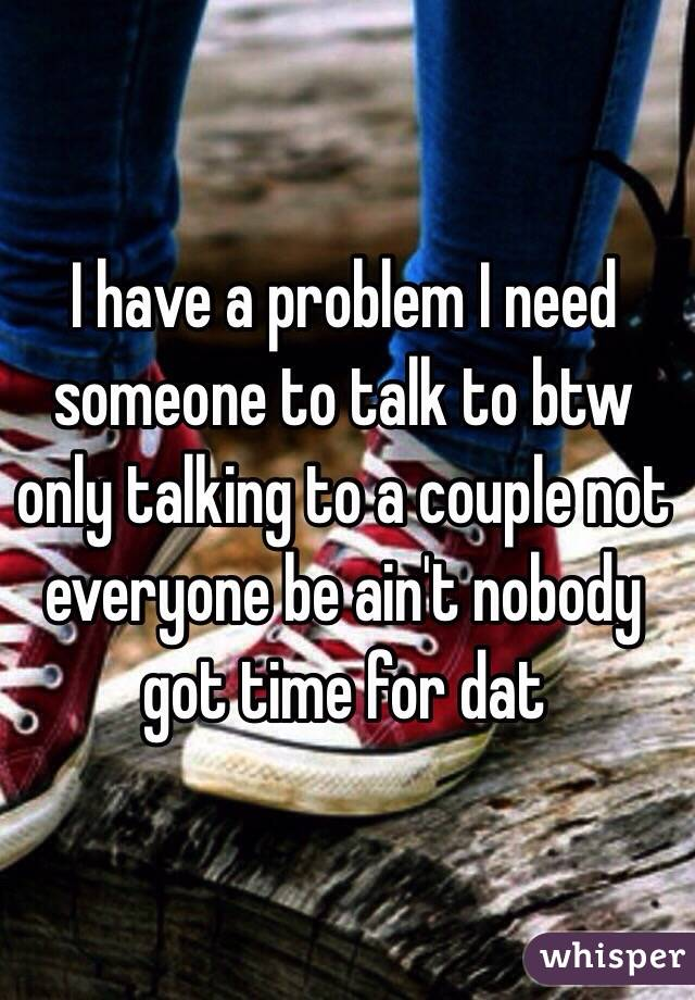 I have a problem I need someone to talk to btw only talking to a couple not everyone be ain't nobody got time for dat