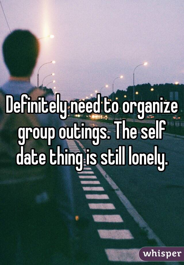 Definitely need to organize group outings. The self date thing is still lonely.
