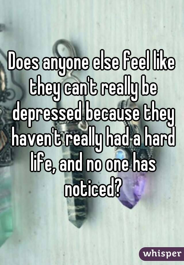 Does anyone else feel like they can't really be depressed because they haven't really had a hard life, and no one has noticed?