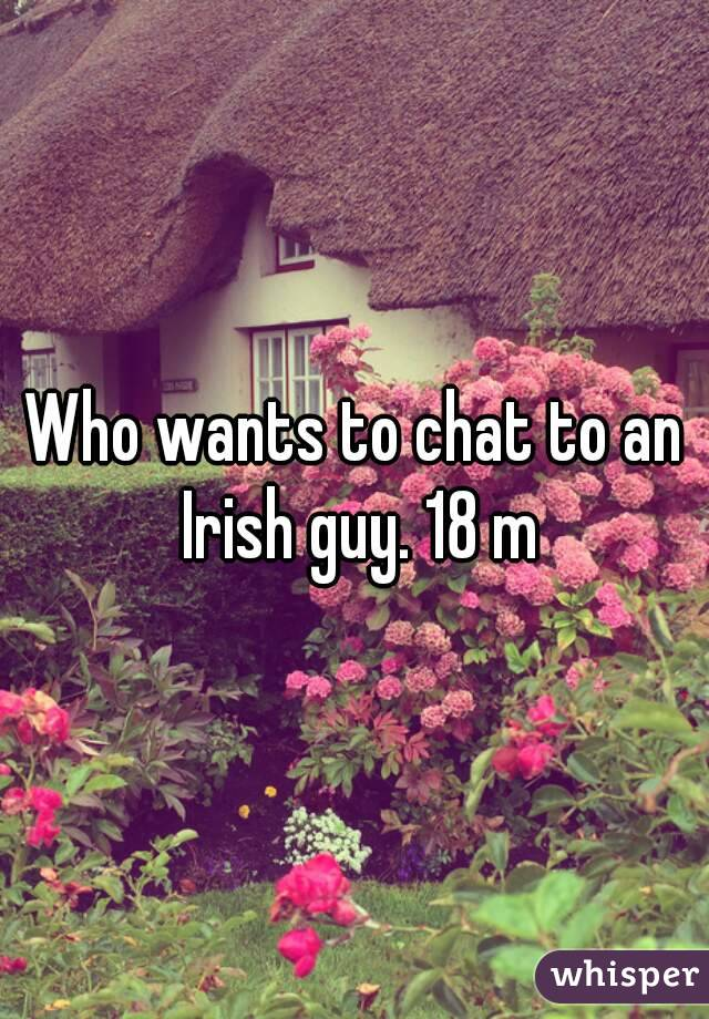 Who wants to chat to an Irish guy. 18 m