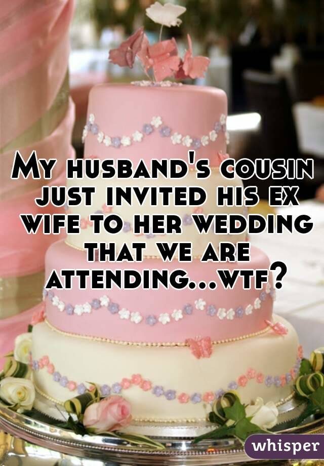My husband's cousin just invited his ex wife to her wedding that we are attending...wtf?