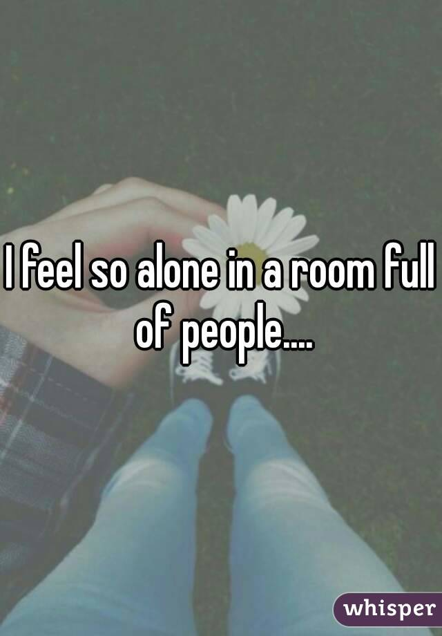I feel so alone in a room full of people....