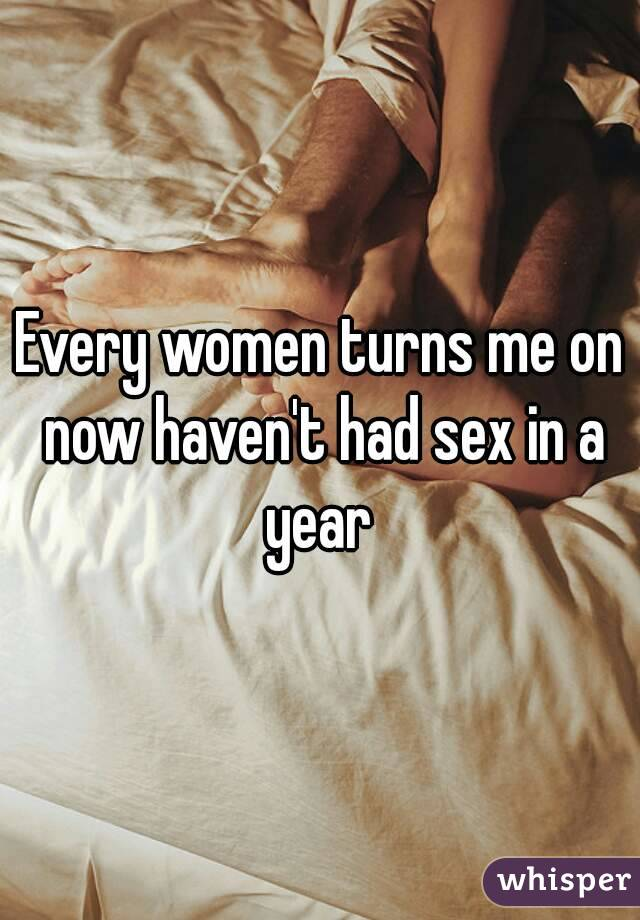 Every women turns me on now haven't had sex in a year