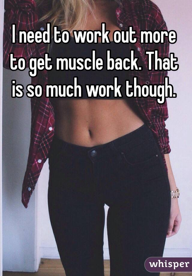 I need to work out more to get muscle back. That is so much work though.