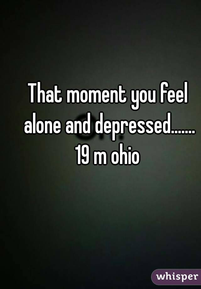 That moment you feel alone and depressed....... 19 m ohio