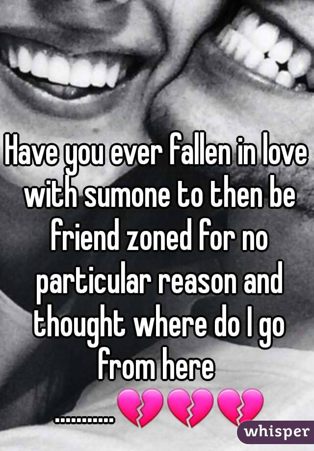 Have you ever fallen in love with sumone to then be friend zoned for no particular reason and thought where do I go from here  ...........💔💔💔
