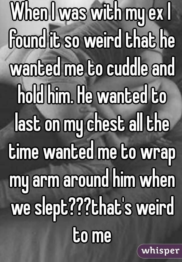 When I was with my ex I found it so weird that he wanted me to cuddle and hold him. He wanted to last on my chest all the time wanted me to wrap my arm around him when we slept???that's weird to me