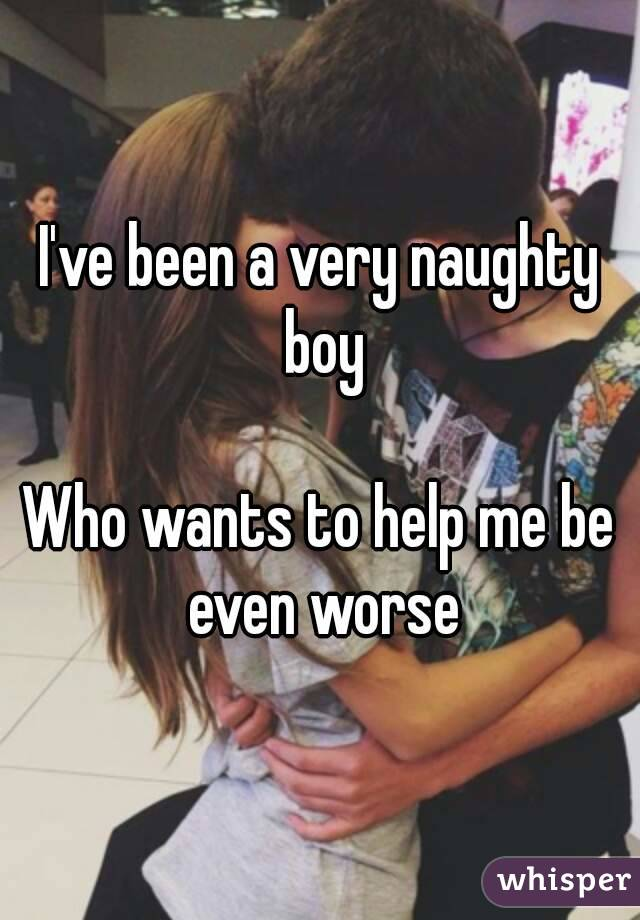 I've been a very naughty boy  Who wants to help me be even worse