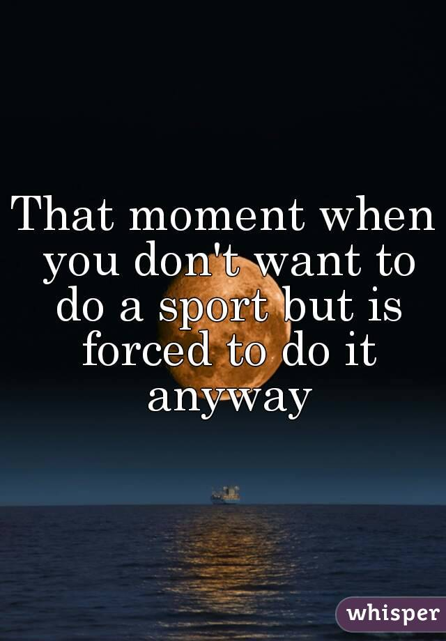 That moment when you don't want to do a sport but is forced to do it anyway