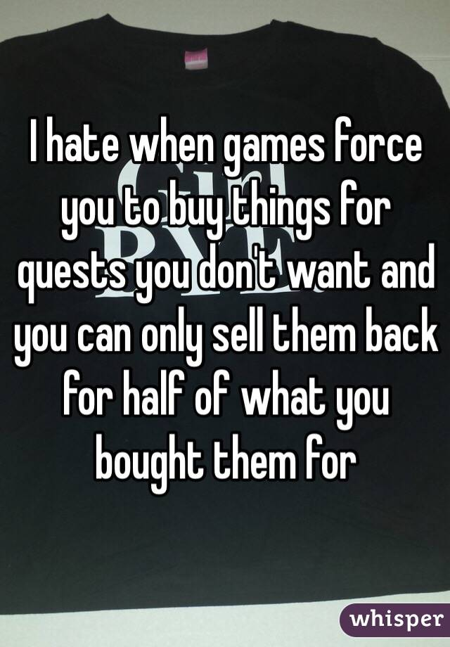 I hate when games force you to buy things for quests you don't want and you can only sell them back for half of what you bought them for