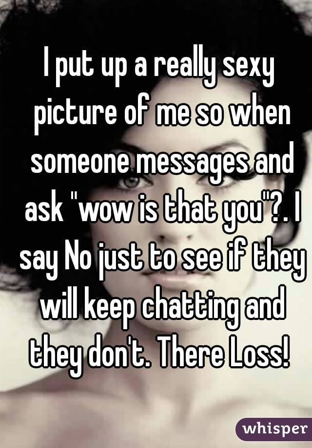 """I put up a really sexy picture of me so when someone messages and ask """"wow is that you""""?. I say No just to see if they will keep chatting and they don't. There Loss!"""