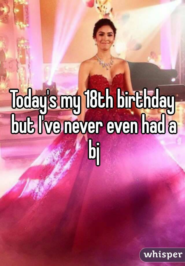 Today's my 18th birthday but I've never even had a bj
