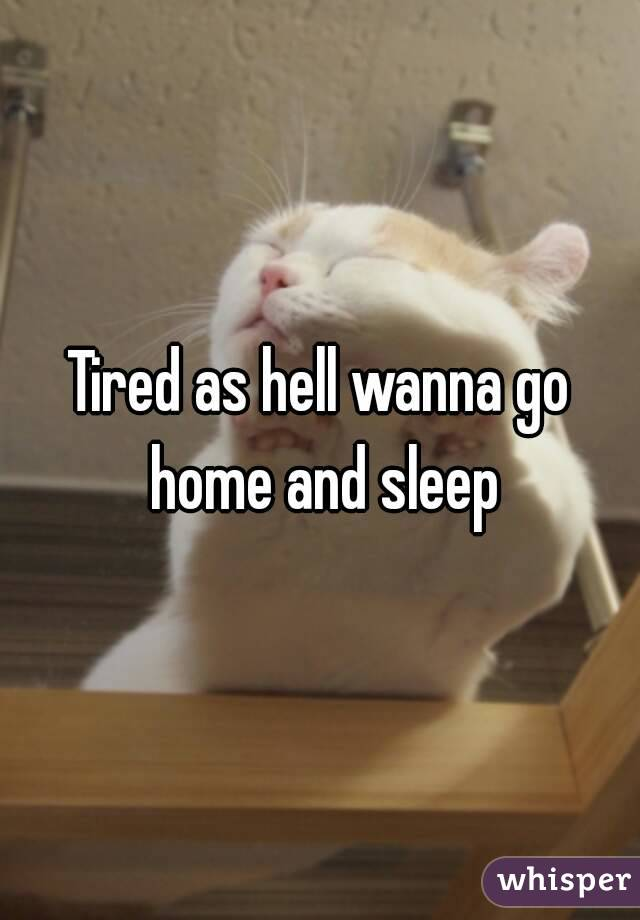 Tired as hell wanna go home and sleep