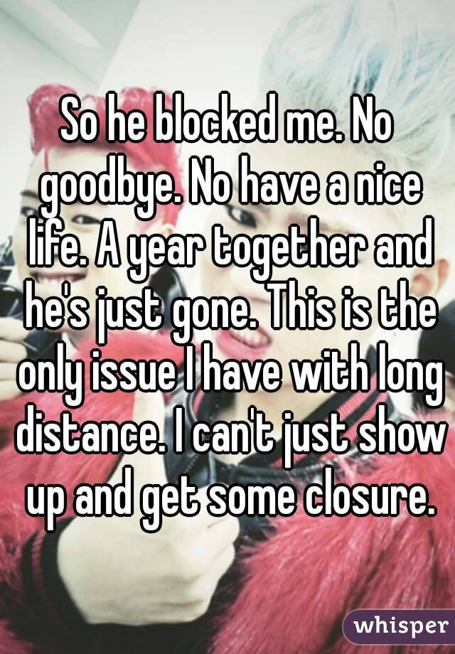 So he blocked me. No goodbye. No have a nice life. A year together and he's just gone. This is the only issue I have with long distance. I can't just show up and get some closure.