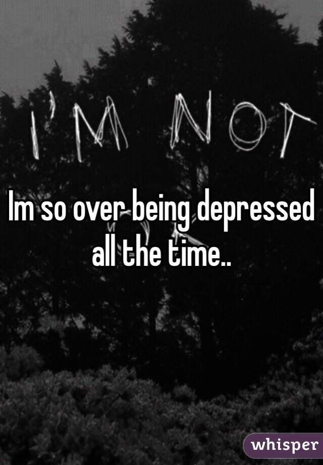 Im so over being depressed all the time..