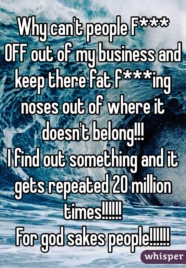 Why can't people F*** OFF out of my business and keep there fat f***ing noses out of where it doesn't belong!!!  I find out something and it gets repeated 20 million times!!!!!!  For god sakes people!!!!!!