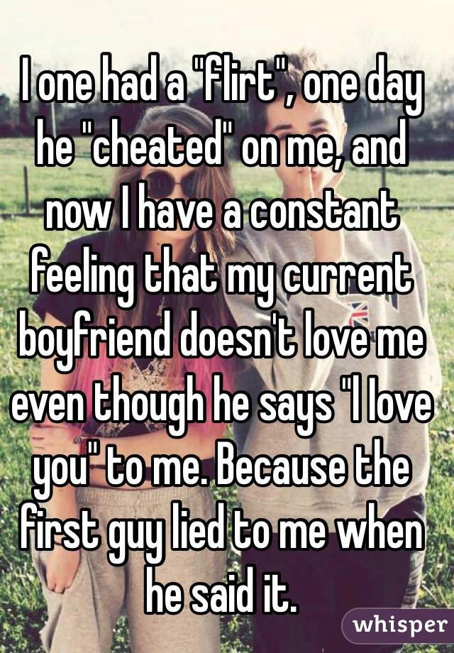 """I one had a """"flirt"""", one day he """"cheated"""" on me, and now I have a constant feeling that my current boyfriend doesn't love me even though he says """"l Iove you"""" to me. Because the first guy lied to me when he said it."""
