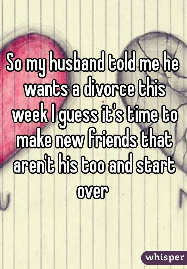 So my husband told me he wants a divorce this week I guess it's time to make new friends that aren't his too and start over