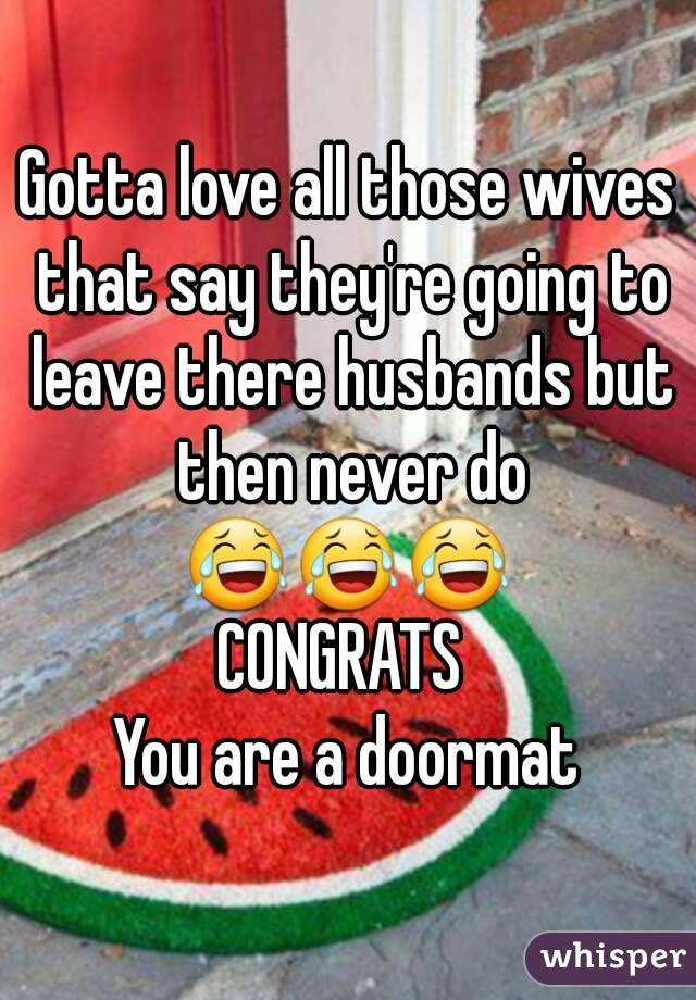 Gotta love all those wives that say they're going to leave there husbands but then never do 😂😂😂  CONGRATS  You are a doormat