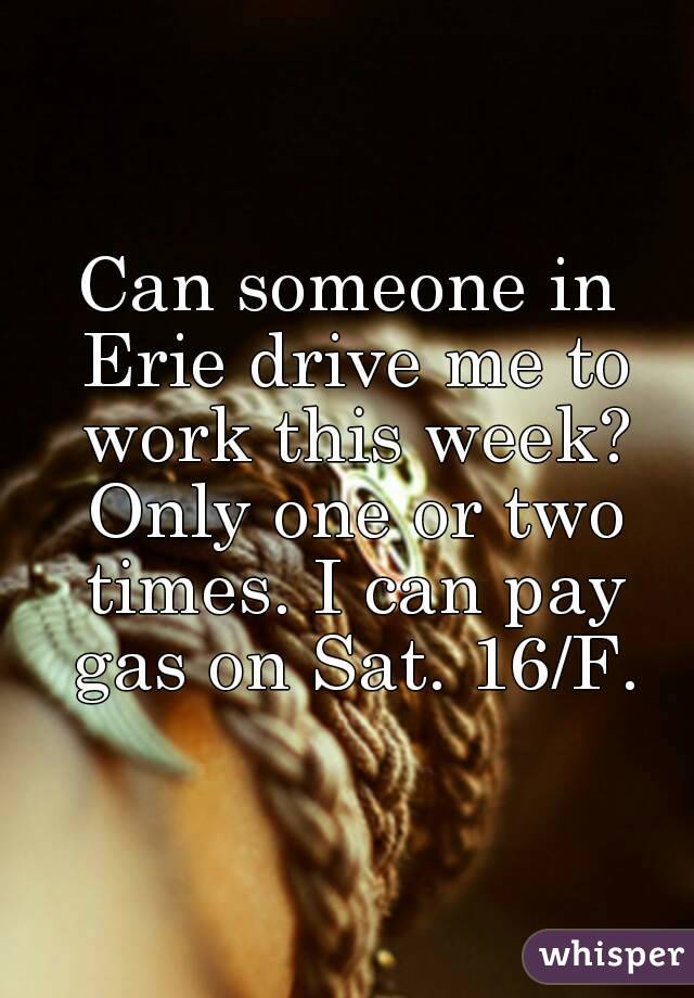 Can someone in Erie drive me to work this week? Only one or two times. I can pay gas on Sat. 16/F.