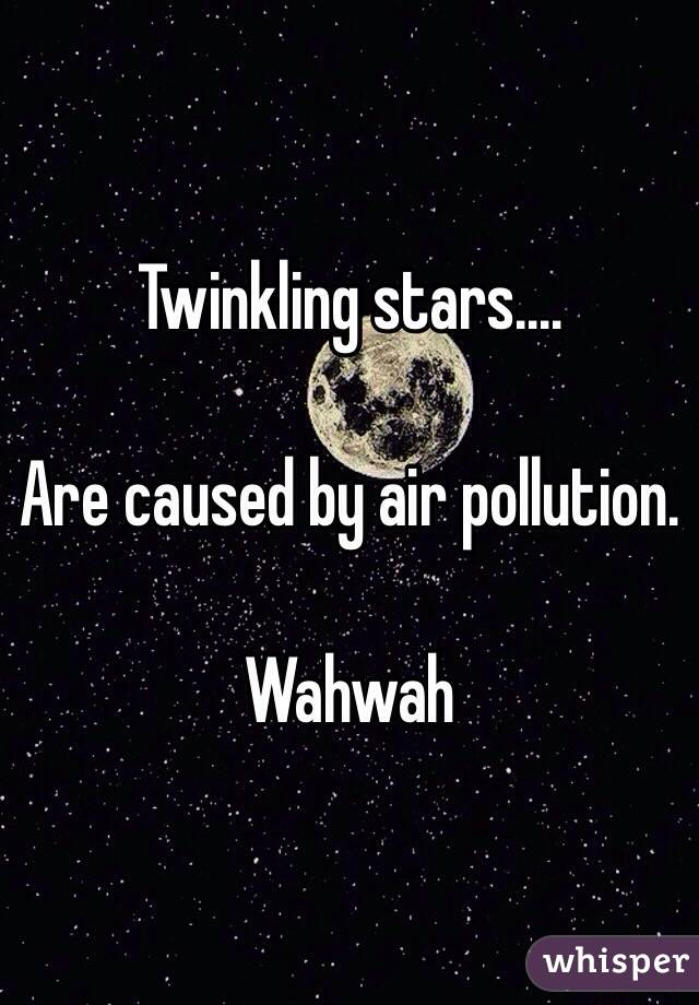 Twinkling stars....  Are caused by air pollution.   Wahwah