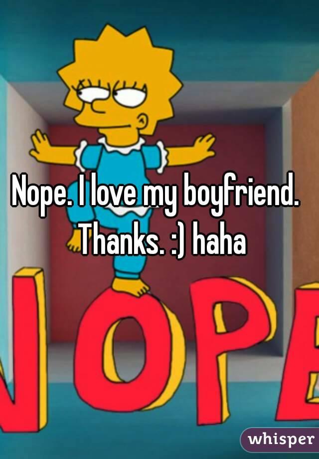 Nope. I love my boyfriend.  Thanks. :) haha