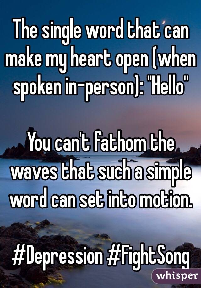 """The single word that can make my heart open (when spoken in-person): """"Hello""""  You can't fathom the waves that such a simple word can set into motion.  #Depression #FightSong"""