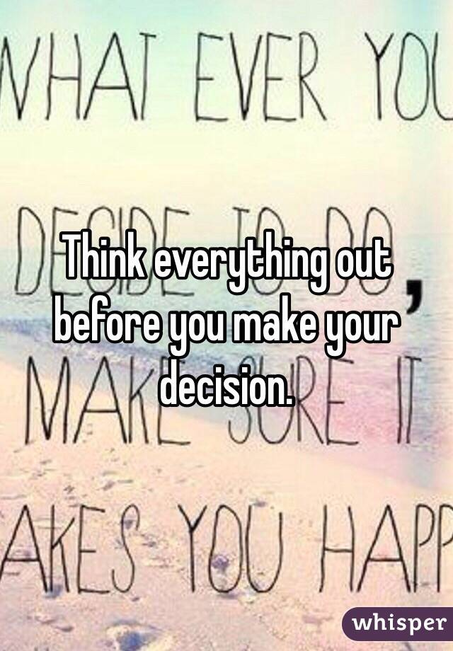 Think everything out before you make your decision.