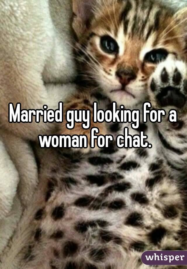 Married guy looking for a woman for chat.