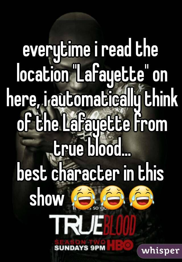 """everytime i read the location """"Lafayette"""" on here, i automatically think of the Lafayette from true blood... best character in this show 😂😂😂"""