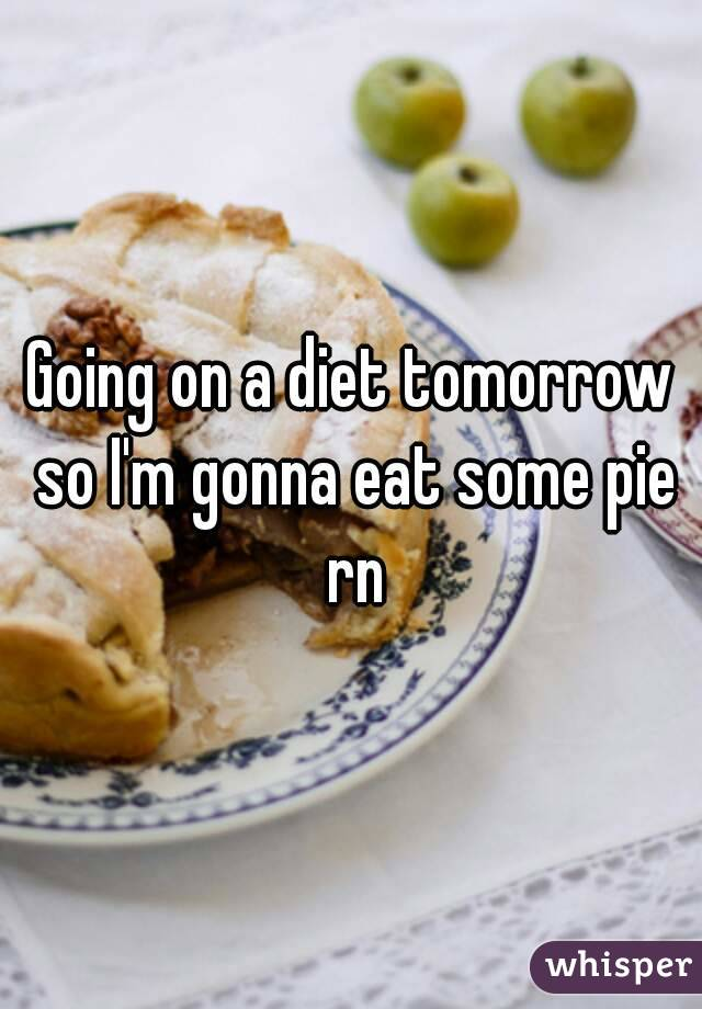 Going on a diet tomorrow so I'm gonna eat some pie rn